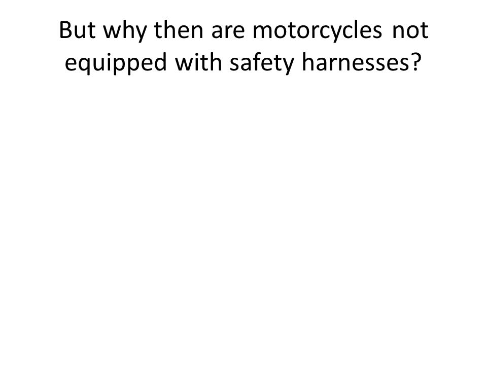 But why then are motorcycles not equipped with safety harnesses