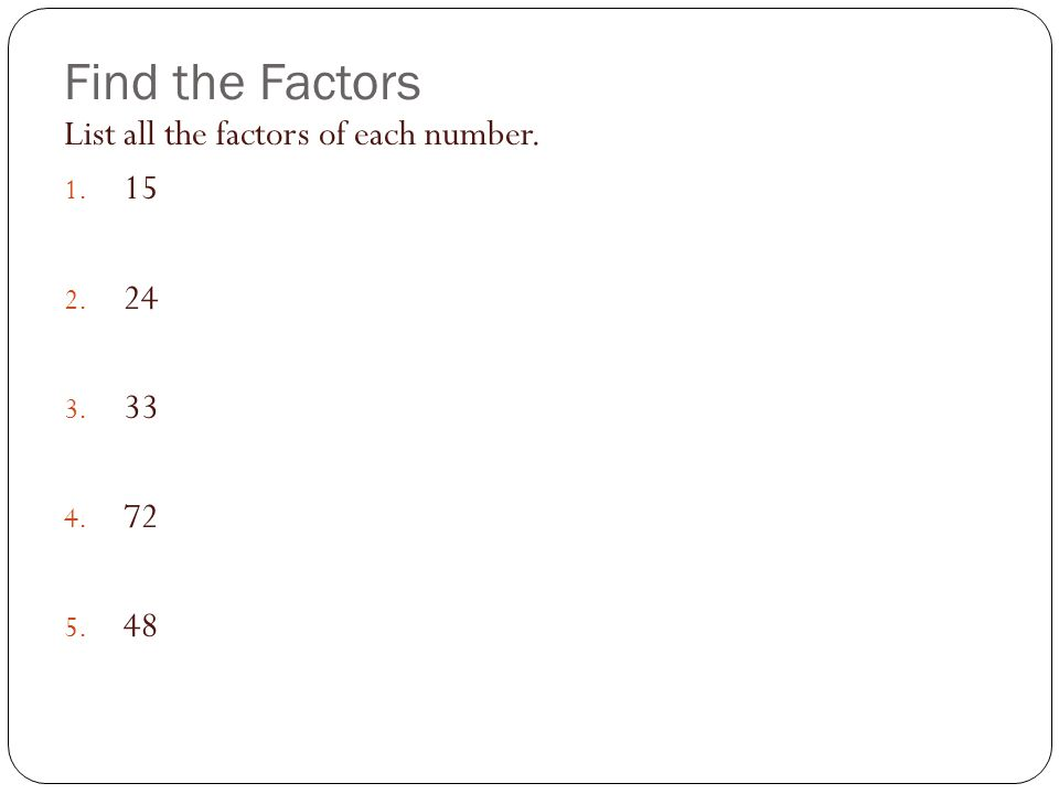 Find the Factors List all the factors of each number. 15 24 33 72 48