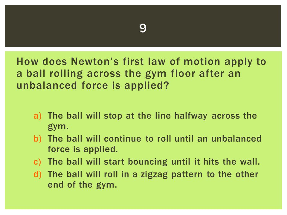 9 How does Newton's first law of motion apply to a ball rolling across the gym floor after an unbalanced force is applied