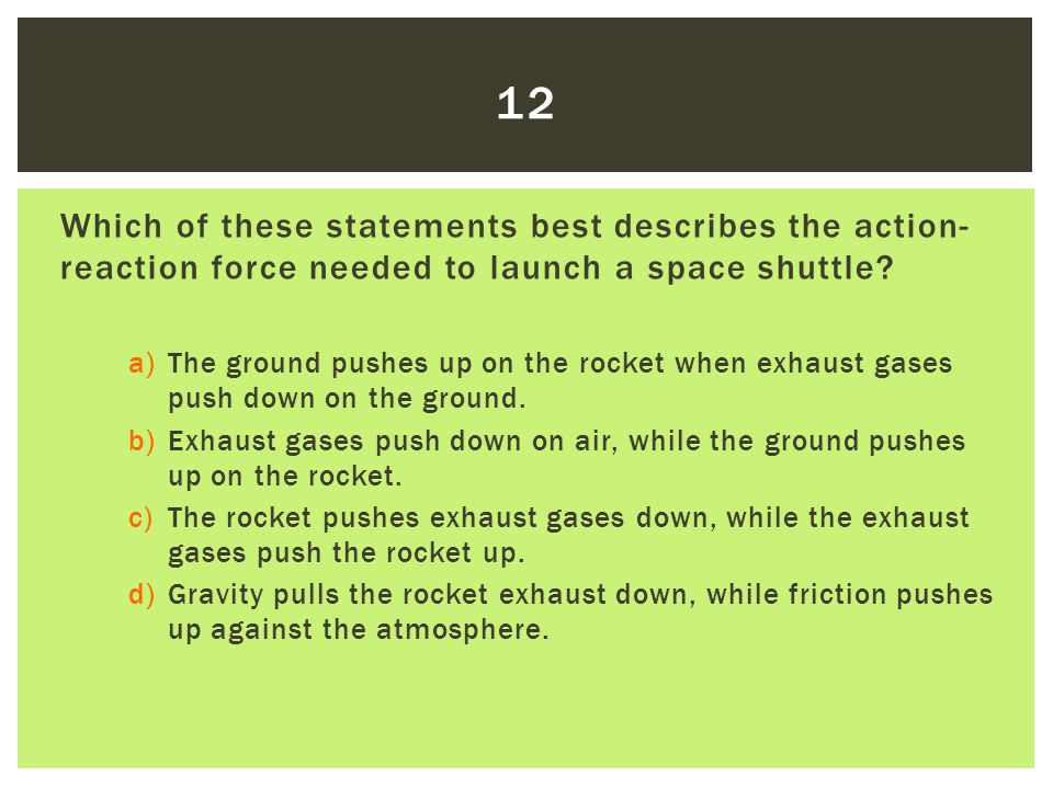 12 Which of these statements best describes the action-reaction force needed to launch a space shuttle