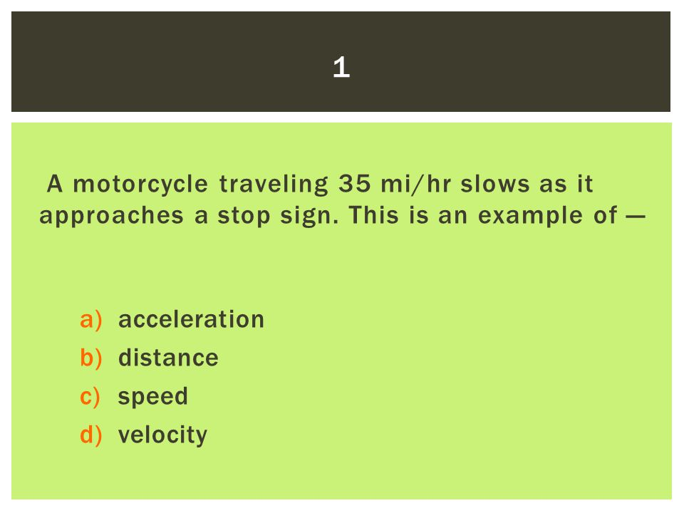 1 A motorcycle traveling 35 mi/hr slows as it approaches a stop sign. This is an example of — acceleration.