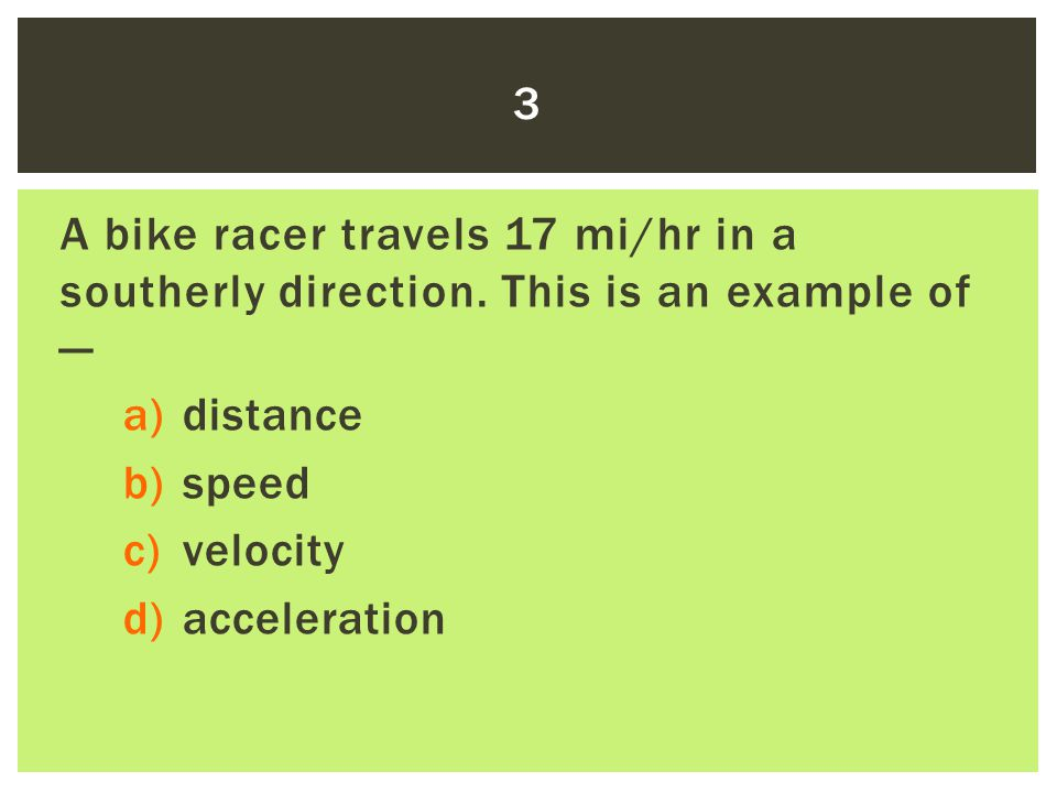 3 A bike racer travels 17 mi/hr in a southerly direction. This is an example of — distance. speed.