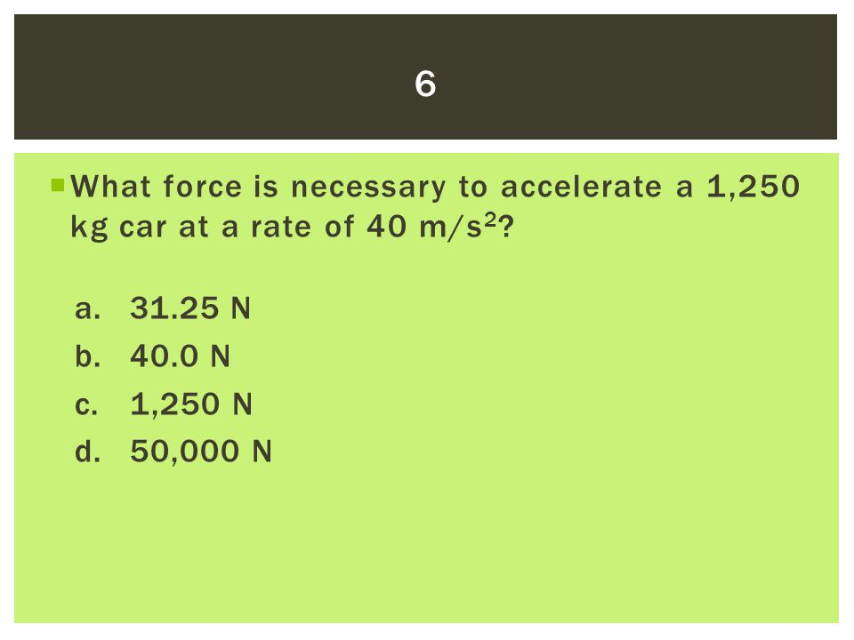 6 What force is necessary to accelerate a 1,250 kg car at a rate of 40 m/s2 a. 31.25 N. b. 40.0 N.