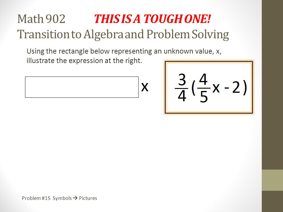 Math 902 THIS IS A TOUGH ONE! Transition to Algebra and Problem Solving