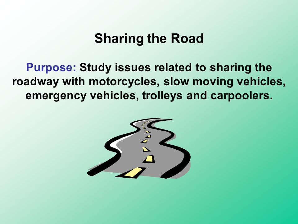 Sharing the Road Purpose: Study issues related to sharing the roadway with motorcycles, slow moving vehicles, emergency vehicles, trolleys and carpoolers.