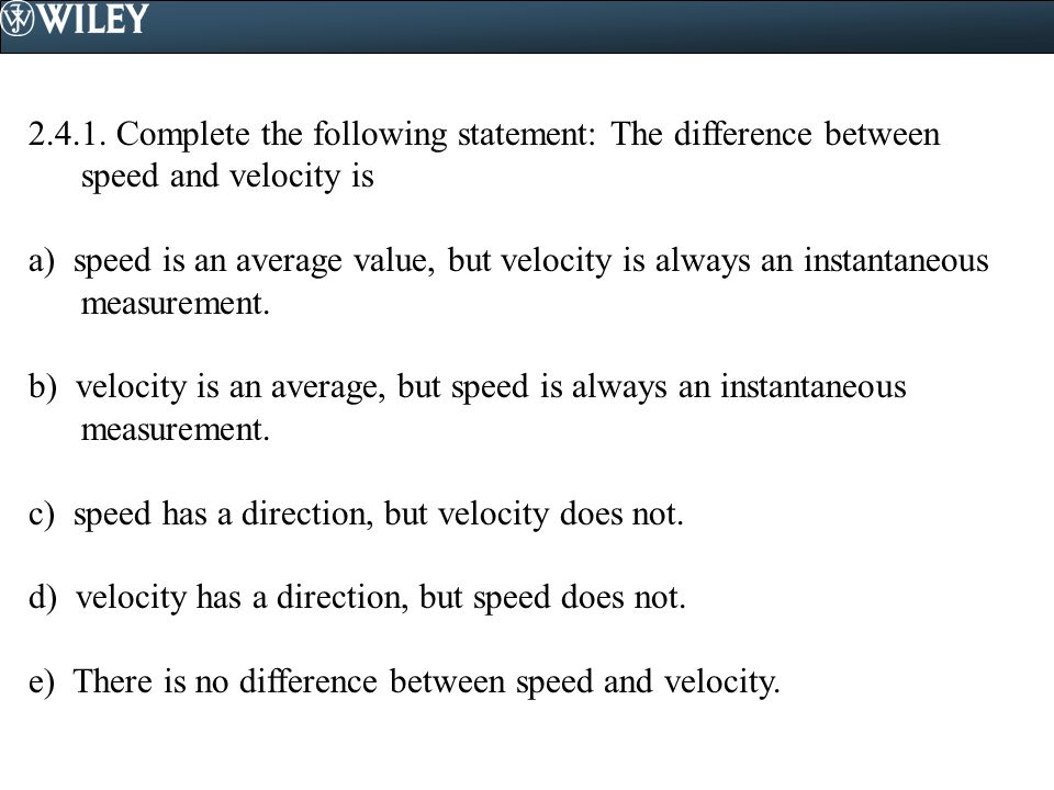2.4.1. Complete the following statement: The difference between speed and velocity is