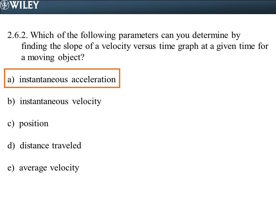 2.6.2. Which of the following parameters can you determine by finding the slope of a velocity versus time graph at a given time for a moving object