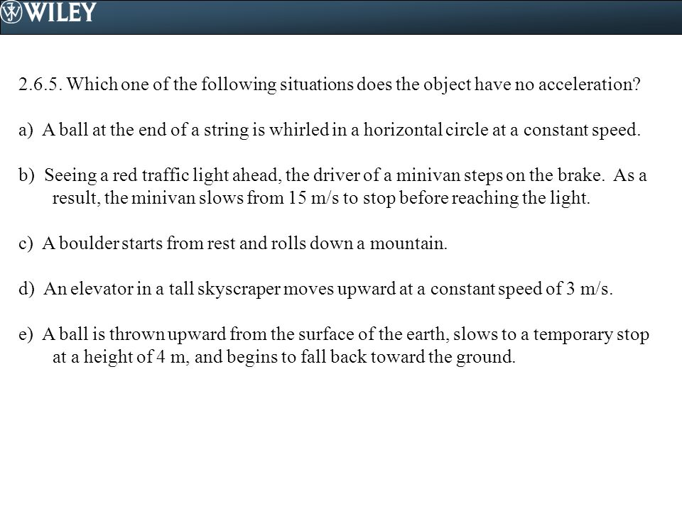 2.6.5. Which one of the following situations does the object have no acceleration