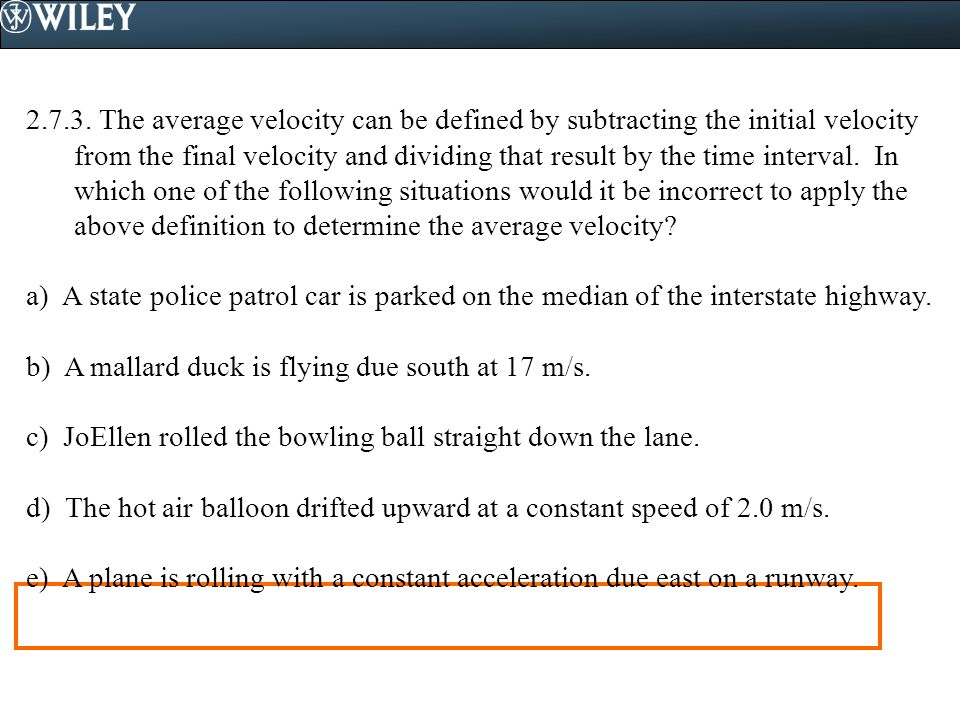 2.7.3. The average velocity can be defined by subtracting the initial velocity from the final velocity and dividing that result by the time interval. In which one of the following situations would it be incorrect to apply the above definition to determine the average velocity