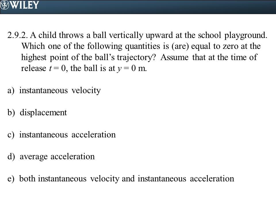 2.9.2. A child throws a ball vertically upward at the school playground. Which one of the following quantities is (are) equal to zero at the highest point of the ball's trajectory Assume that at the time of release t = 0, the ball is at y = 0 m.