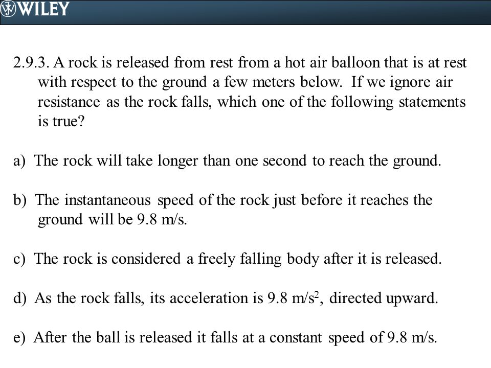2.9.3. A rock is released from rest from a hot air balloon that is at rest with respect to the ground a few meters below. If we ignore air resistance as the rock falls, which one of the following statements is true