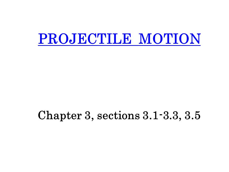 PROJECTILE MOTION Chapter 3, sections 3.1-3.3, 3.5