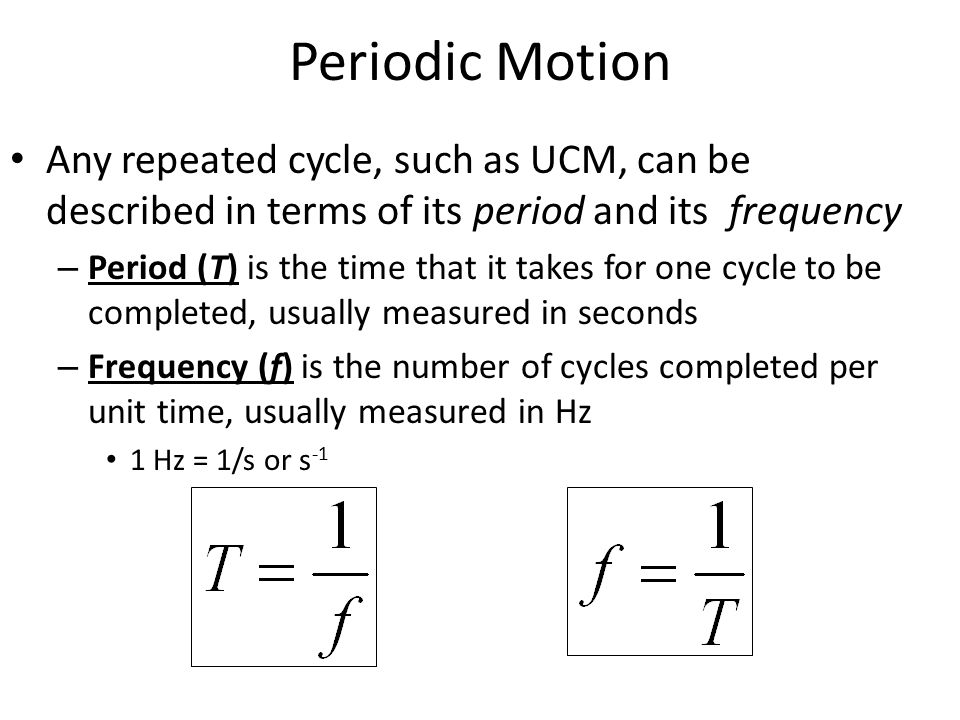 Periodic Motion Any repeated cycle, such as UCM, can be described in terms of its period and its frequency.