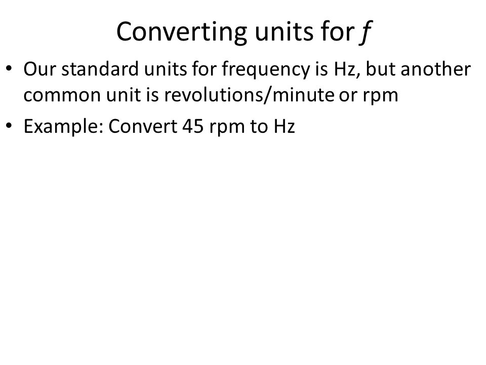 Converting units for f Our standard units for frequency is Hz, but another common unit is revolutions/minute or rpm.