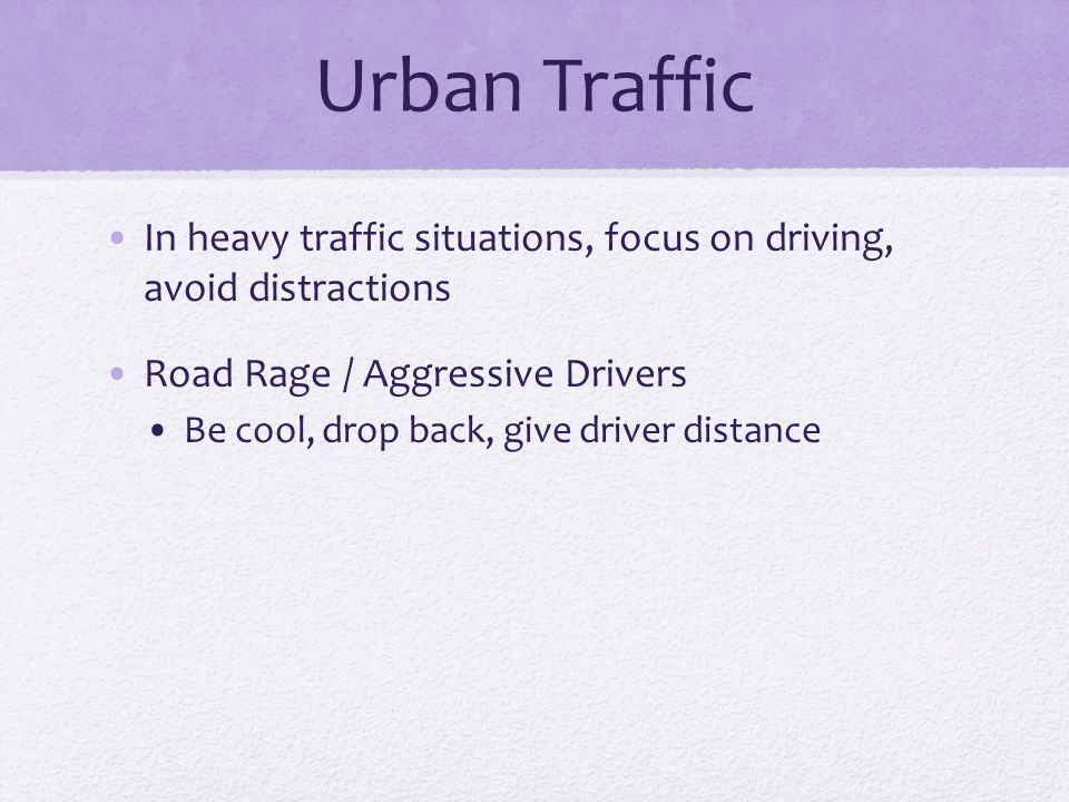 Urban Traffic In heavy traffic situations, focus on driving, avoid distractions. Road Rage / Aggressive Drivers.