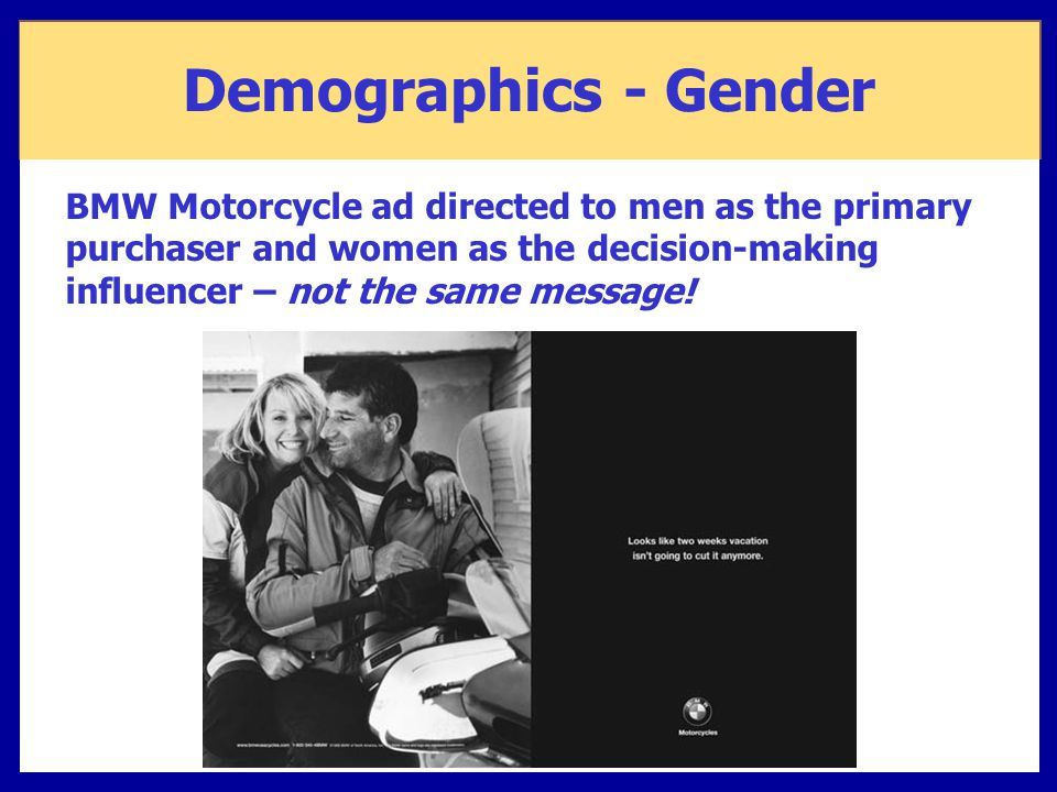 Demographics - Gender BMW Motorcycle ad directed to men as the primary purchaser and women as the decision-making influencer – not the same message!