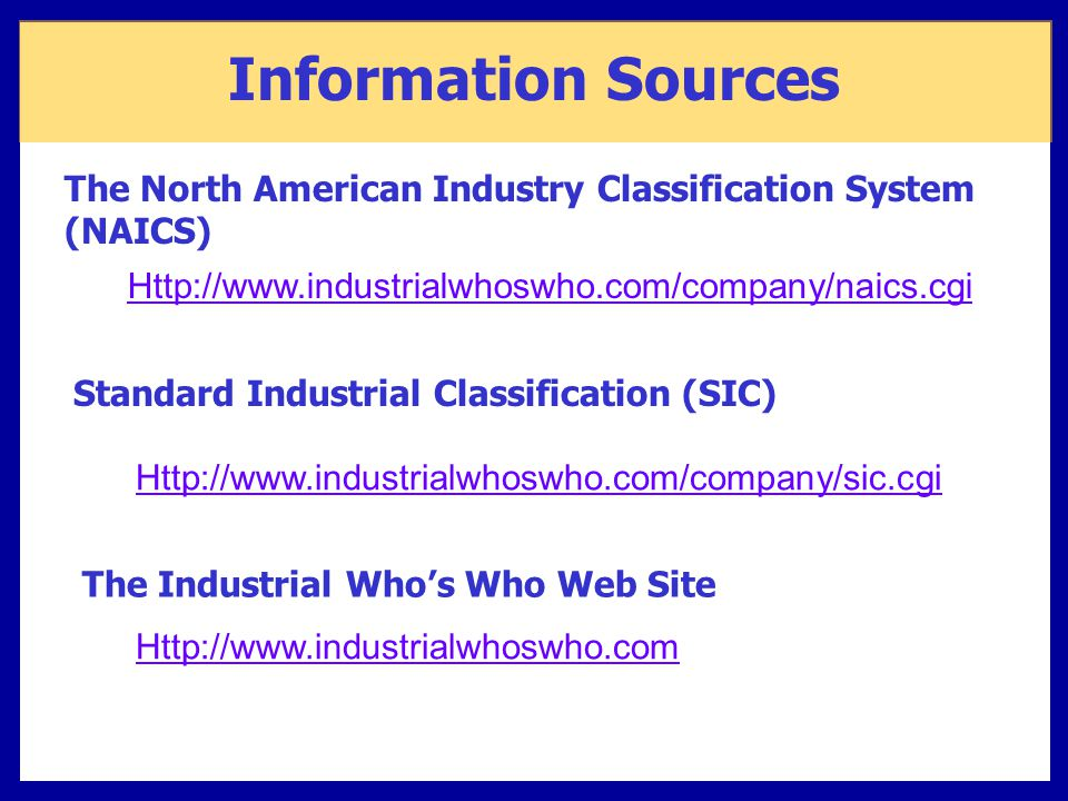 Information Sources The North American Industry Classification System (NAICS) Http://www.industrialwhoswho.com/company/naics.cgi.