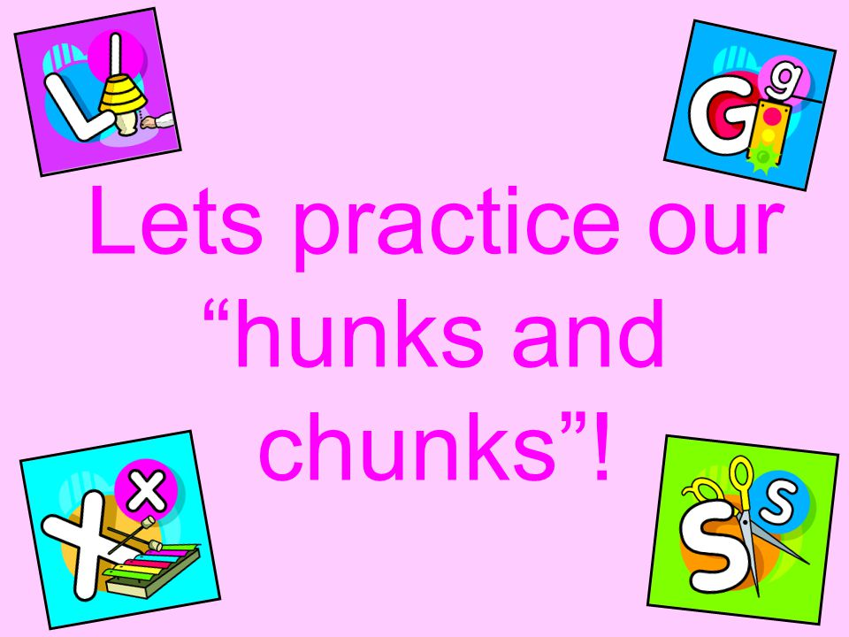Lets practice our hunks and chunks !