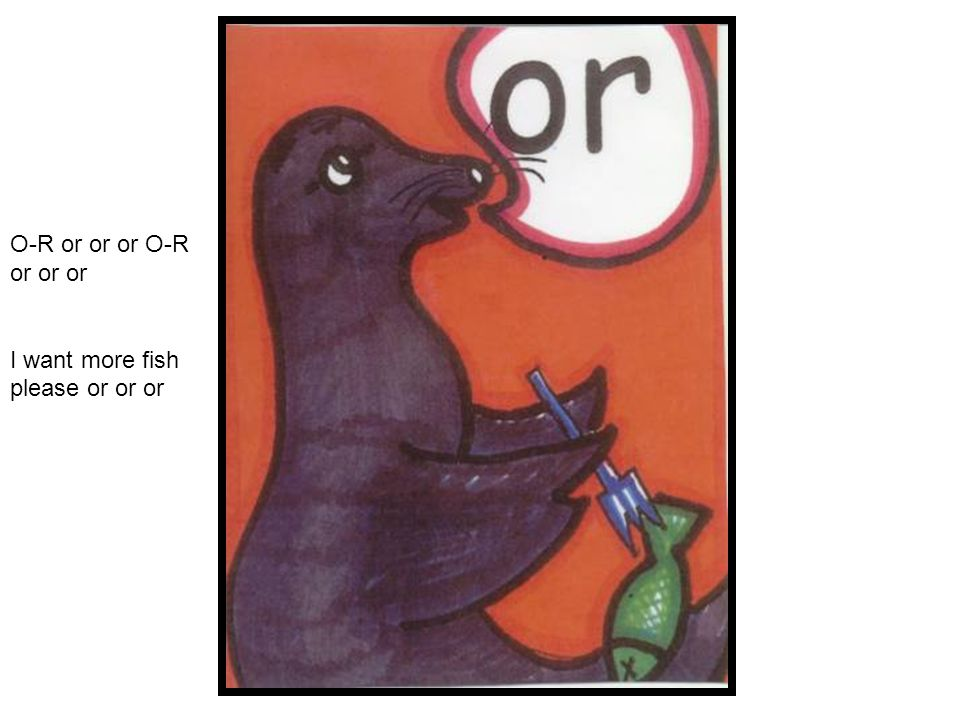 O-R or or or O-R or or or I want more fish please or or or