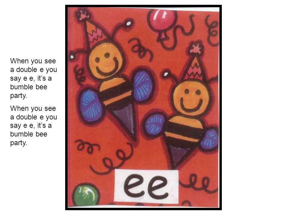 When you see a double e you say e e, it's a bumble bee party.