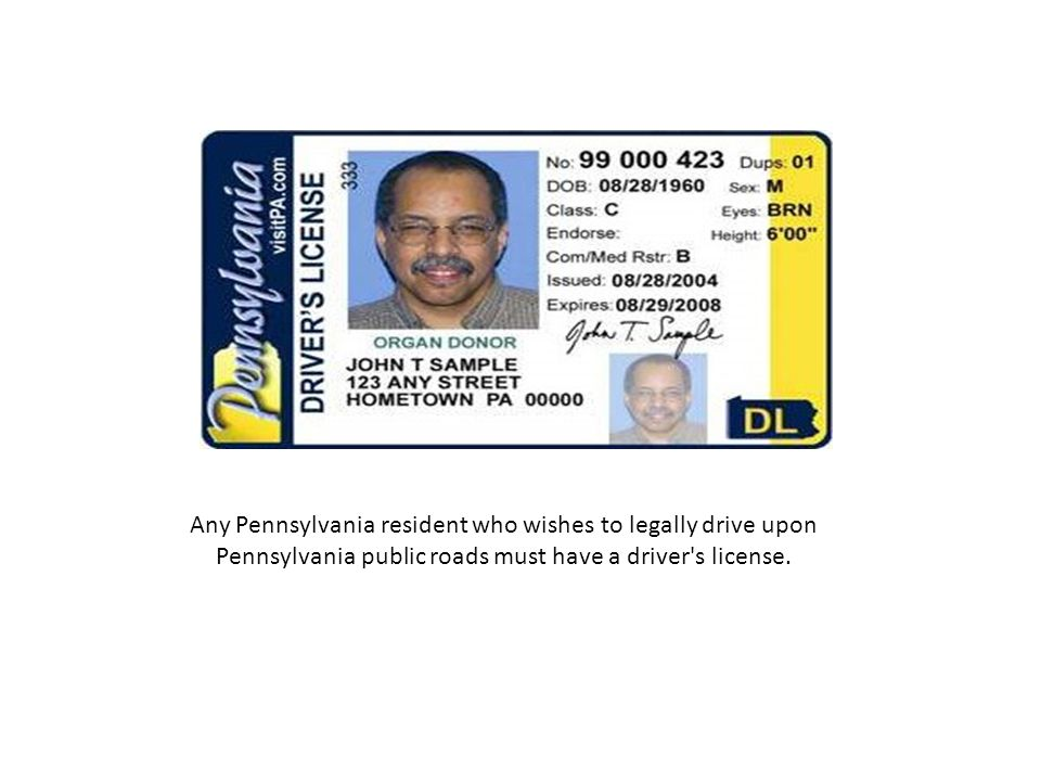 Any Pennsylvania resident who wishes to legally drive upon Pennsylvania public roads must have a driver s license.