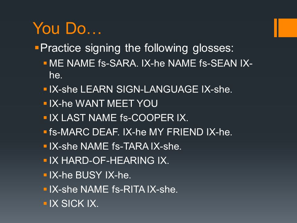 You Do… Practice signing the following glosses: