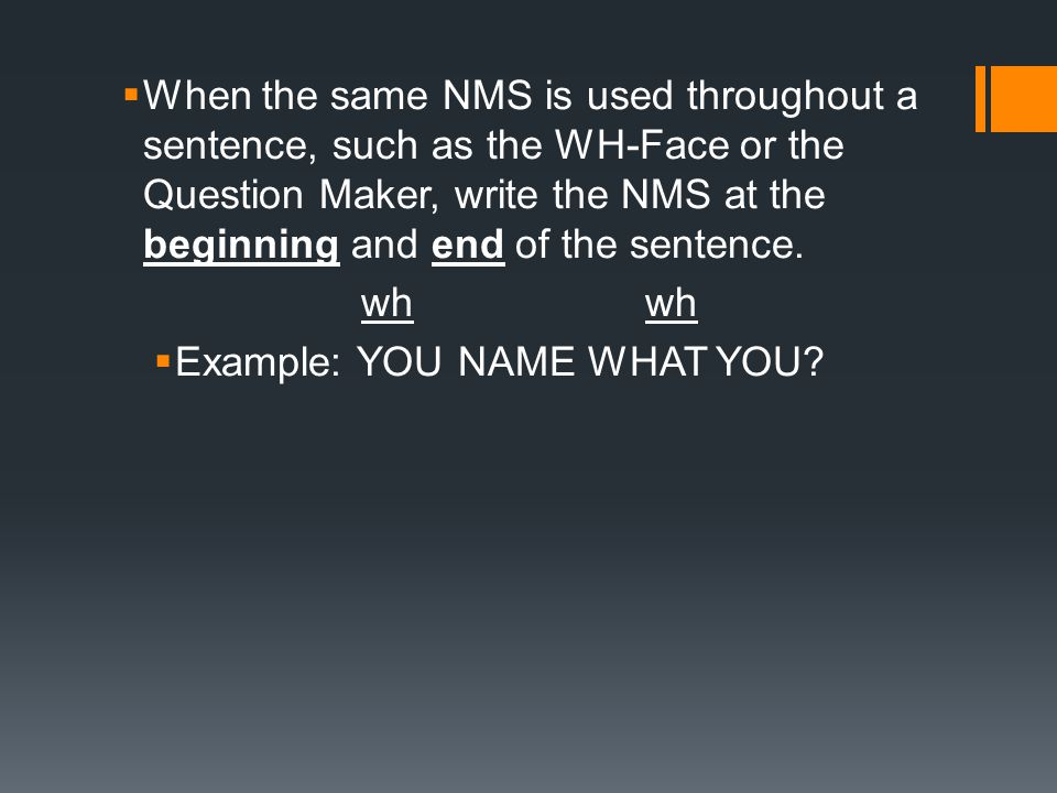 When the same NMS is used throughout a sentence, such as the WH-Face or the Question Maker, write the NMS at the beginning and end of the sentence.