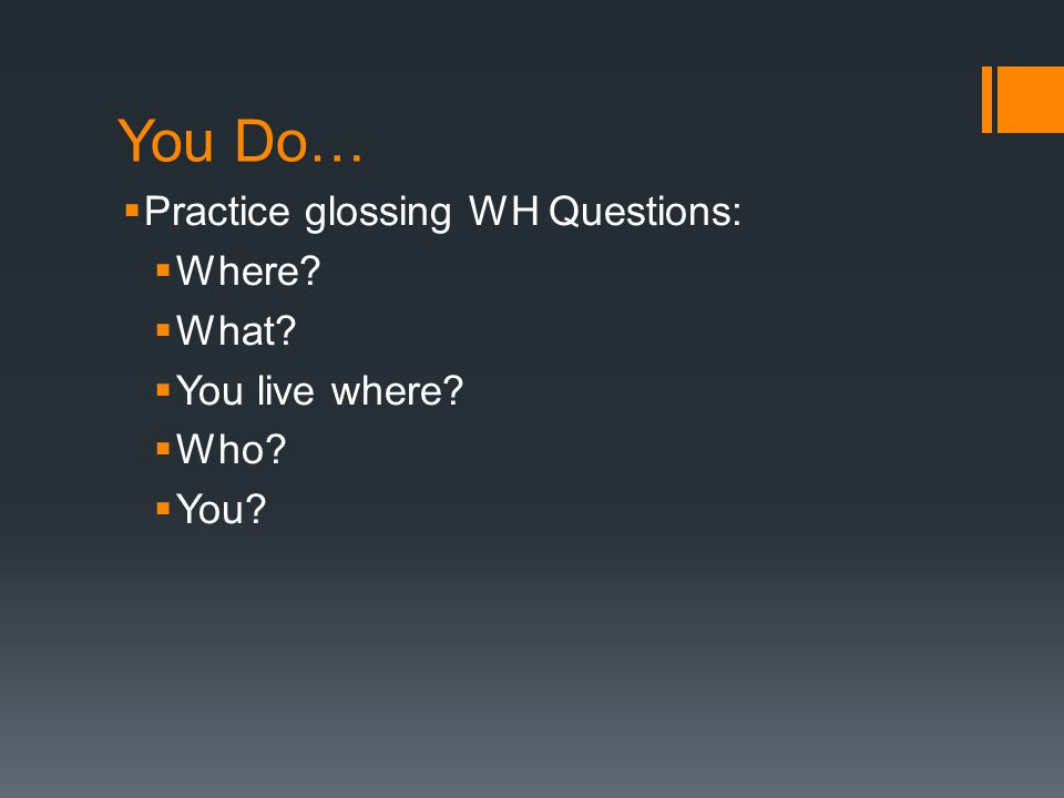 You Do… Practice glossing WH Questions: Where What You live where