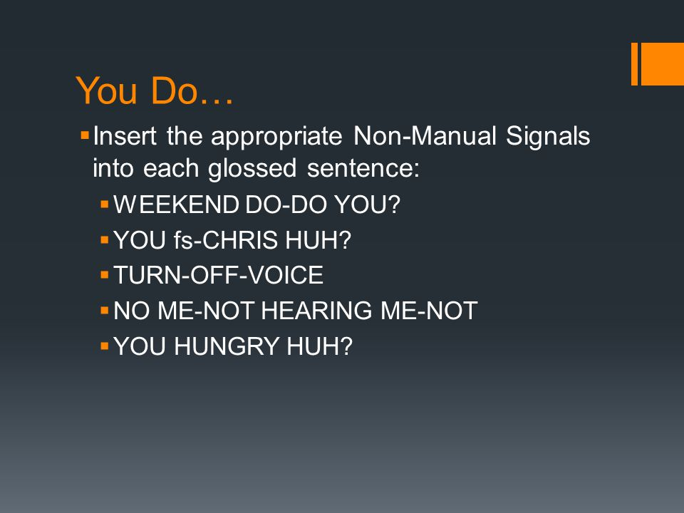 You Do… Insert the appropriate Non-Manual Signals into each glossed sentence: WEEKEND DO-DO YOU YOU fs-CHRIS HUH