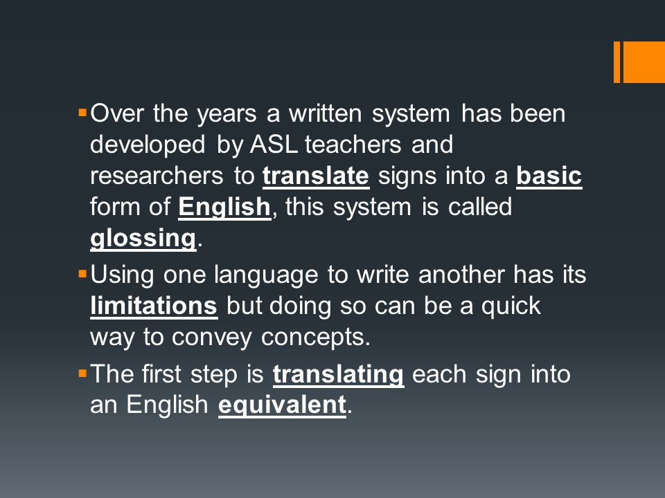 Over the years a written system has been developed by ASL teachers and researchers to translate signs into a basic form of English, this system is called glossing.
