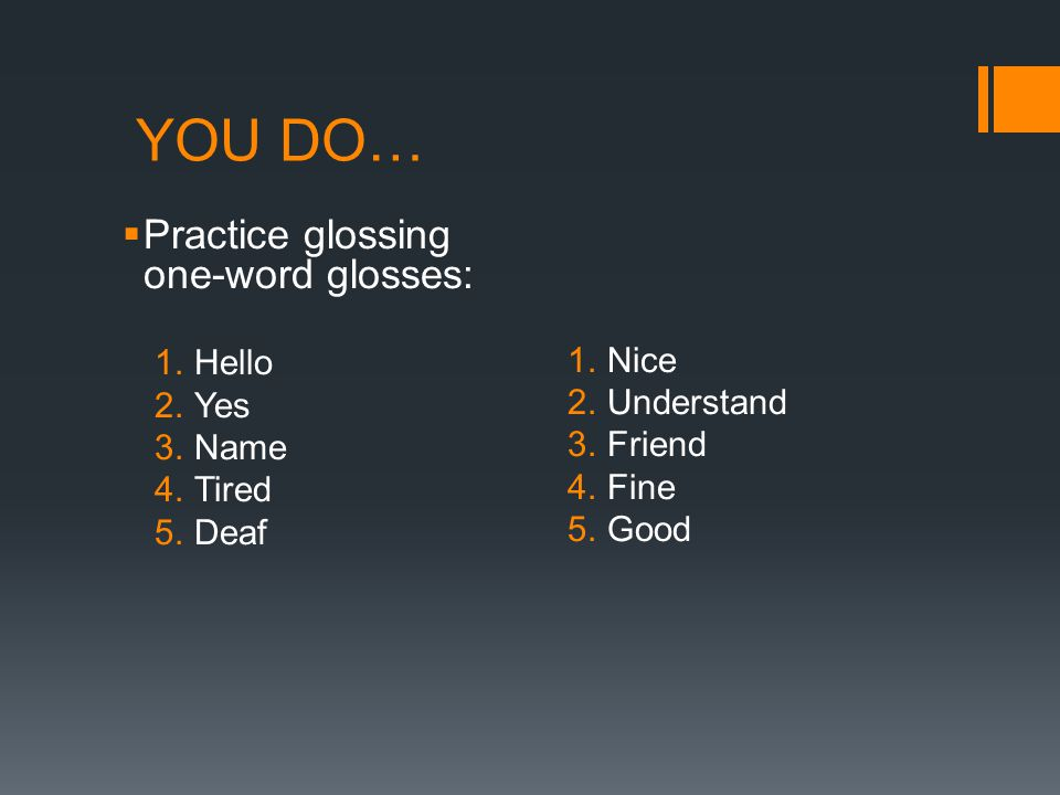 YOU DO… Practice glossing one-word glosses: Hello Nice Yes Understand