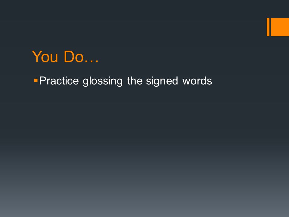 You Do… Practice glossing the signed words
