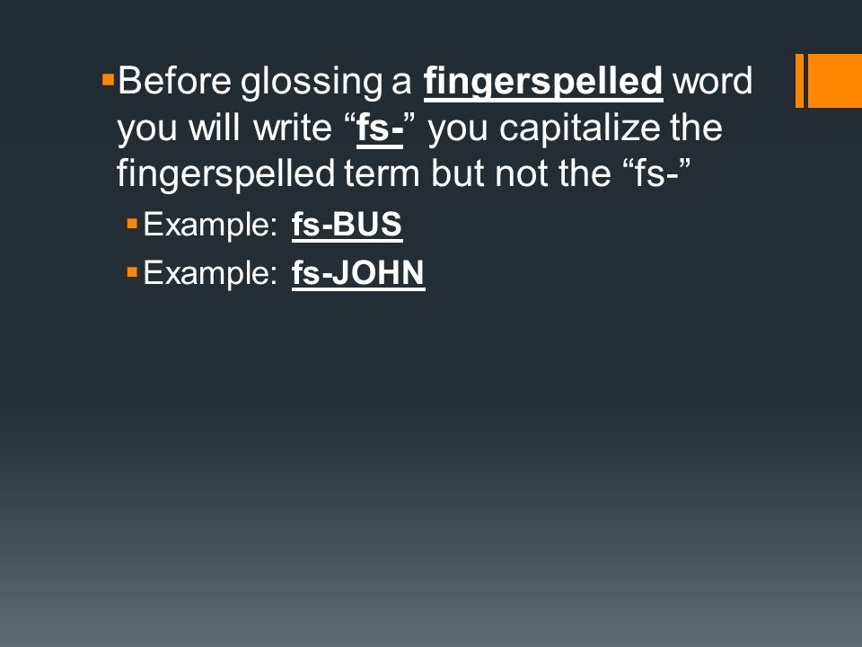 Before glossing a fingerspelled word you will write fs- you capitalize the fingerspelled term but not the fs-