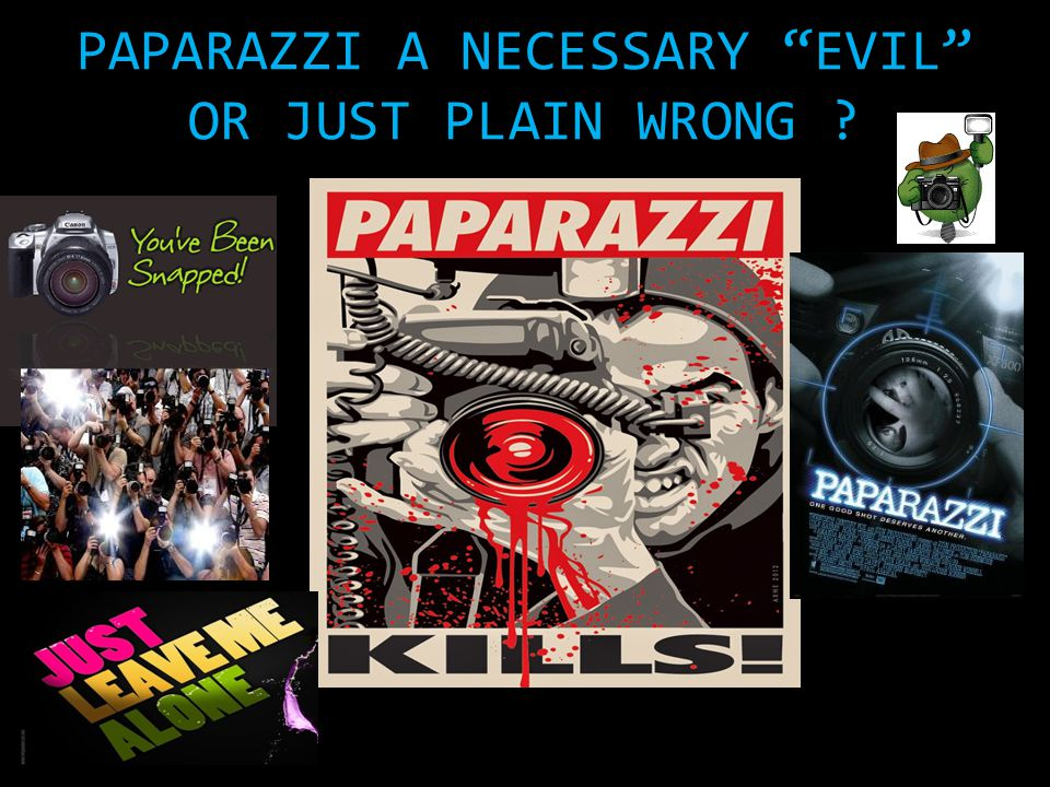 PAPARAZZI A NECESSARY EVIL OR JUST PLAIN WRONG