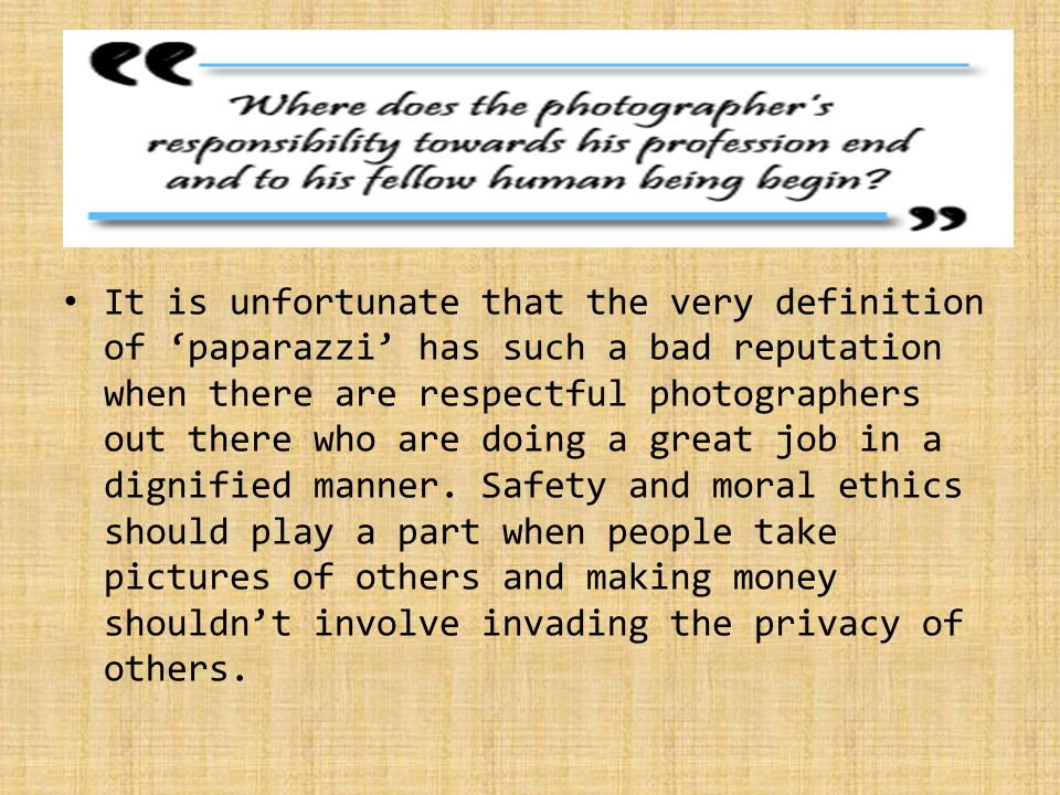 It is unfortunate that the very definition of 'paparazzi' has such a bad reputation when there are respectful photographers out there who are doing a great job in a dignified manner.