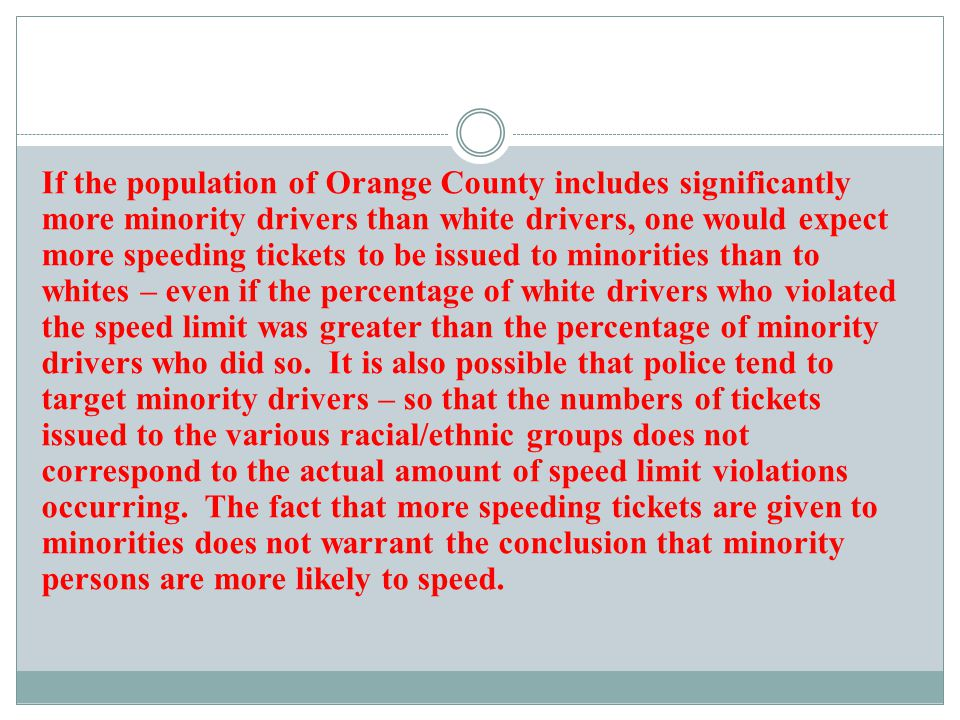 If the population of Orange County includes significantly more minority drivers than white drivers, one would expect more speeding tickets to be issued to minorities than to whites – even if the percentage of white drivers who violated the speed limit was greater than the percentage of minority drivers who did so.