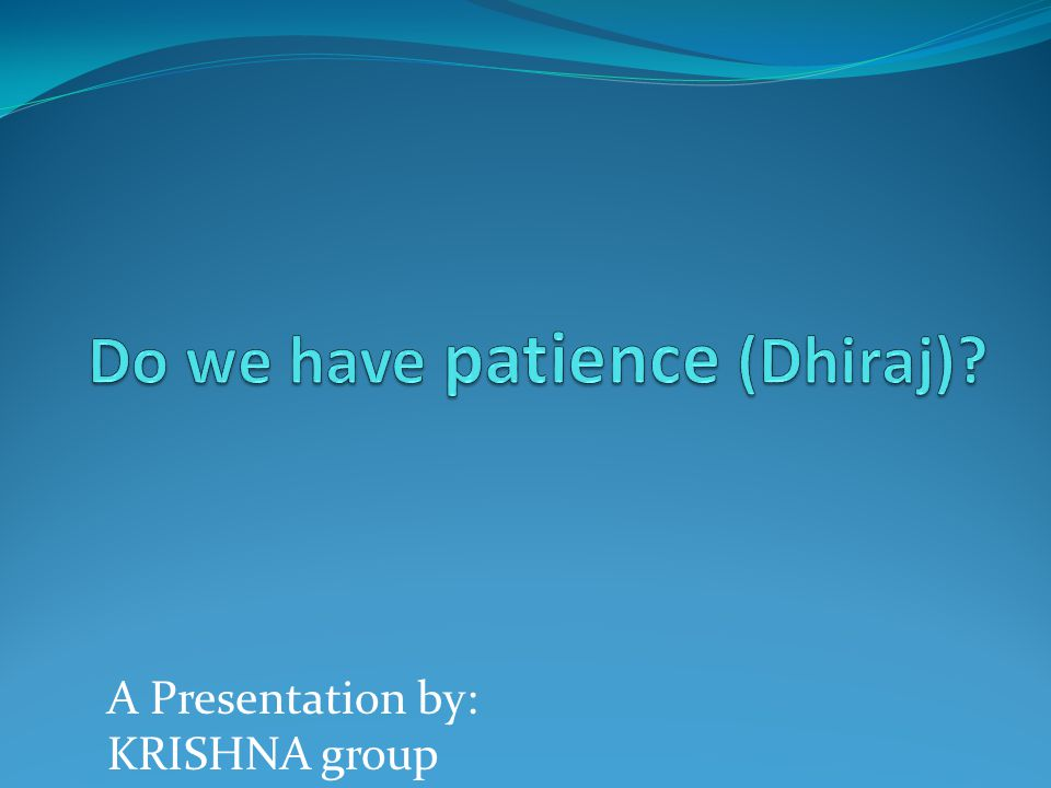 Do we have patience (Dhiraj)