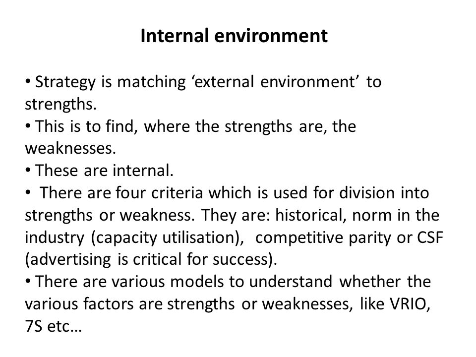 Internal environment Strategy is matching 'external environment' to strengths. This is to find, where the strengths are, the weaknesses.