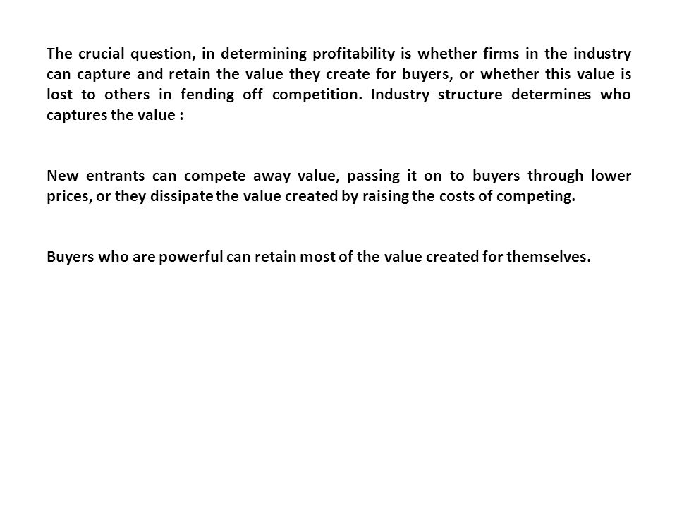 The crucial question, in determining profitability is whether firms in the industry can capture and retain the value they create for buyers, or whether this value is lost to others in fending off competition. Industry structure determines who captures the value :