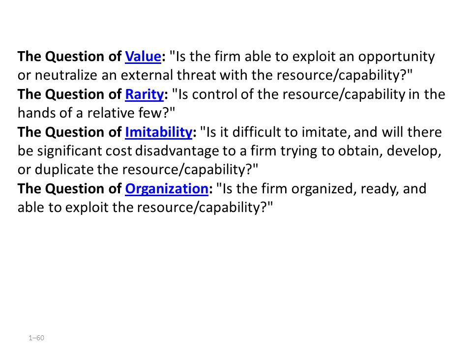 The Question of Value: Is the firm able to exploit an opportunity or neutralize an external threat with the resource/capability