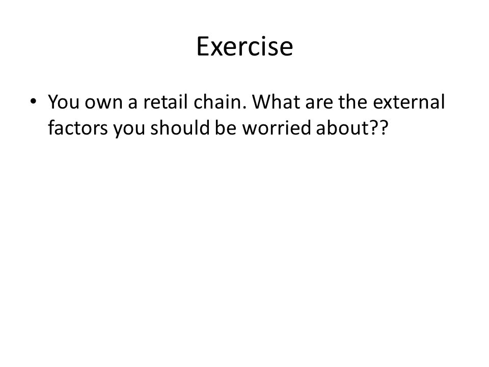 Exercise You own a retail chain. What are the external factors you should be worried about