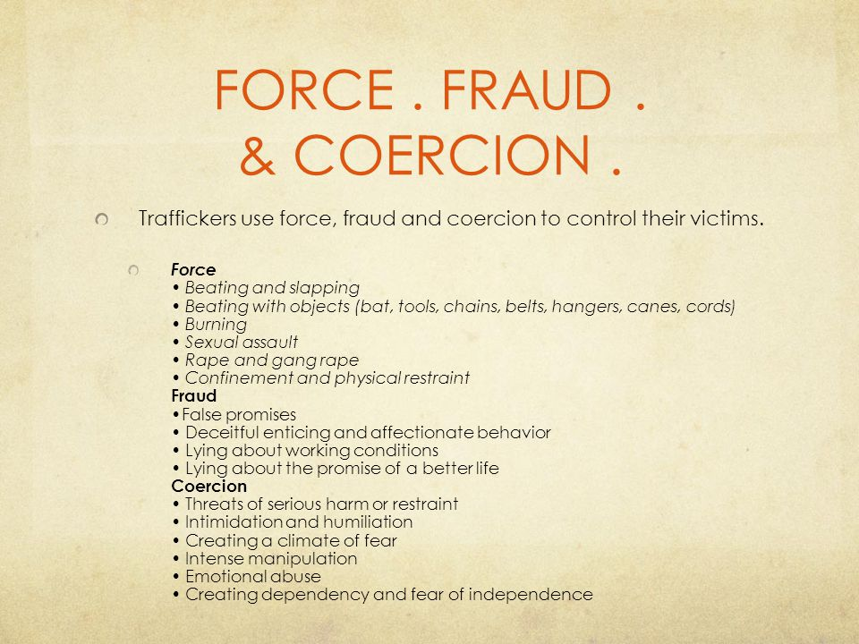 FORCE . FRAUD . & COERCION . Traffickers use force, fraud and coercion to control their victims.