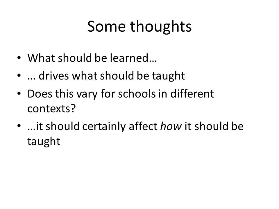 Some thoughts What should be learned… … drives what should be taught