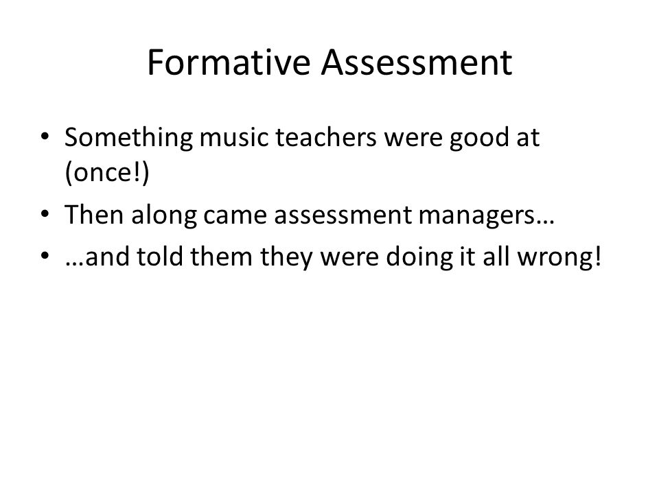 Formative Assessment Something music teachers were good at (once!)