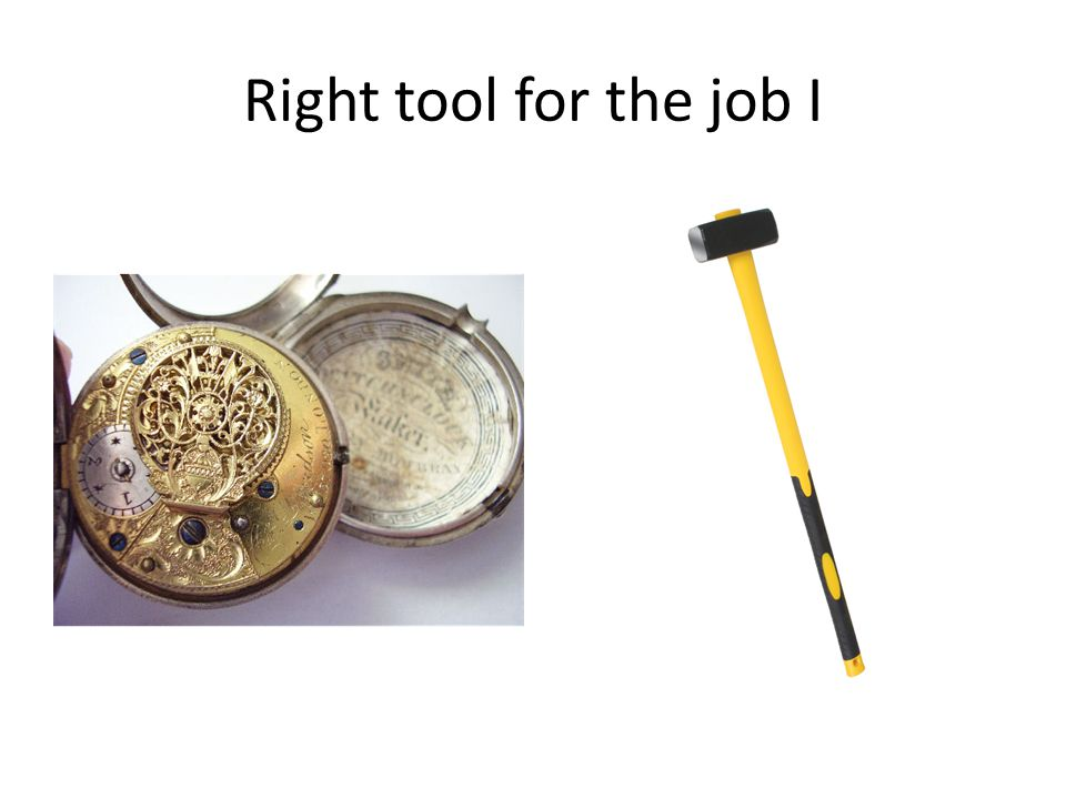 Right tool for the job I