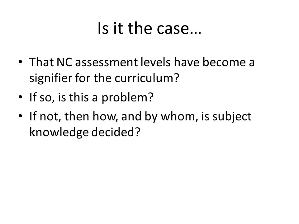 Is it the case… That NC assessment levels have become a signifier for the curriculum If so, is this a problem
