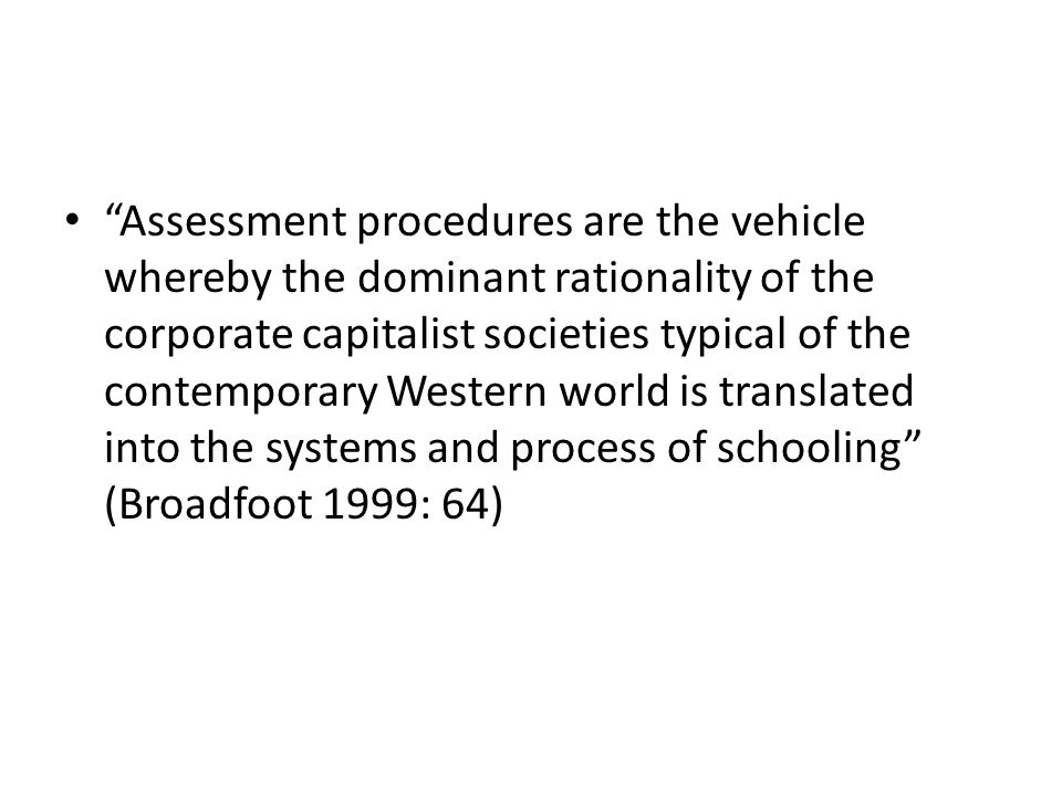 Assessment procedures are the vehicle whereby the dominant rationality of the corporate capitalist societies typical of the contemporary Western world is translated into the systems and process of schooling (Broadfoot 1999: 64)