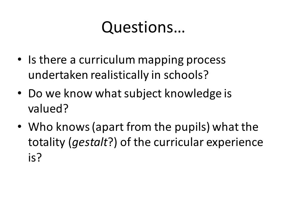 Questions… Is there a curriculum mapping process undertaken realistically in schools Do we know what subject knowledge is valued