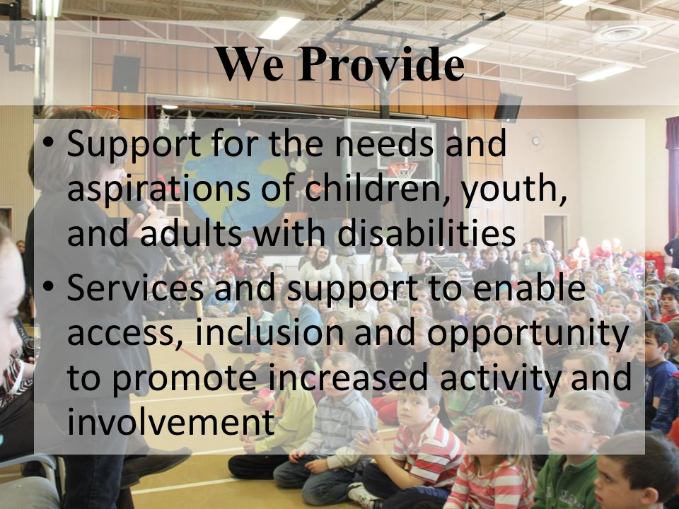 We Provide Support for the needs and aspirations of children, youth, and adults with disabilities.