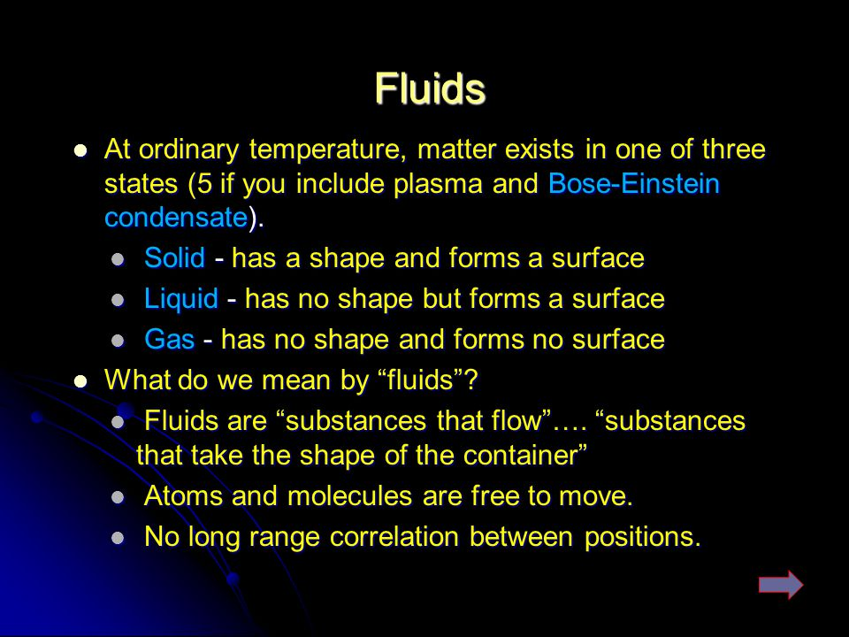 Fluids At ordinary temperature, matter exists in one of three states (5 if you include plasma and Bose-Einstein condensate).